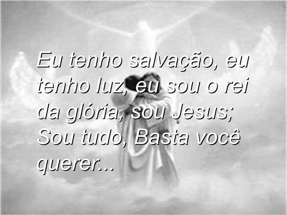 Eu tenho salvação, eu tenho luz, eu sou o rei da glória, sou Jesus; Sou tudo, Basta você querer...