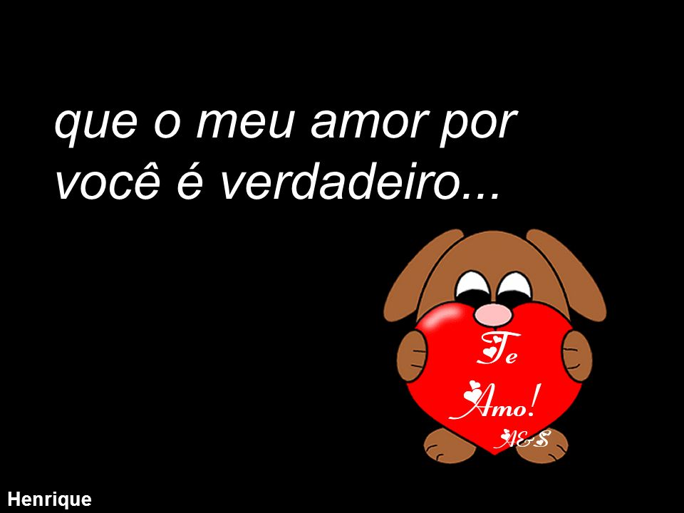 que o meu amor por você é verdadeiro...
