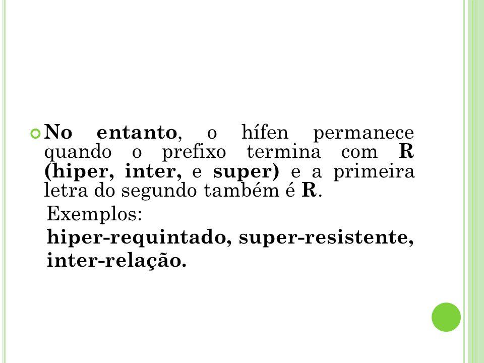 No entanto, o hífen permanece quando o prefixo termina com R (hiper, inter, e super) e a primeira letra do segundo também é R.