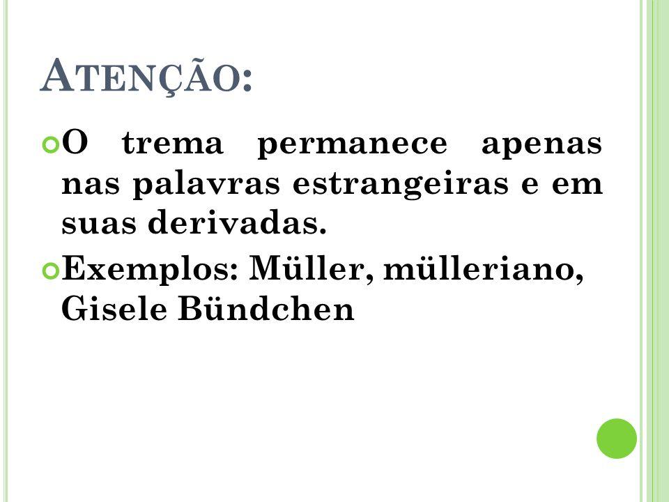 Atenção: O trema permanece apenas nas palavras estrangeiras e em suas derivadas. Exemplos: Müller, mülleriano, Gisele Bündchen.