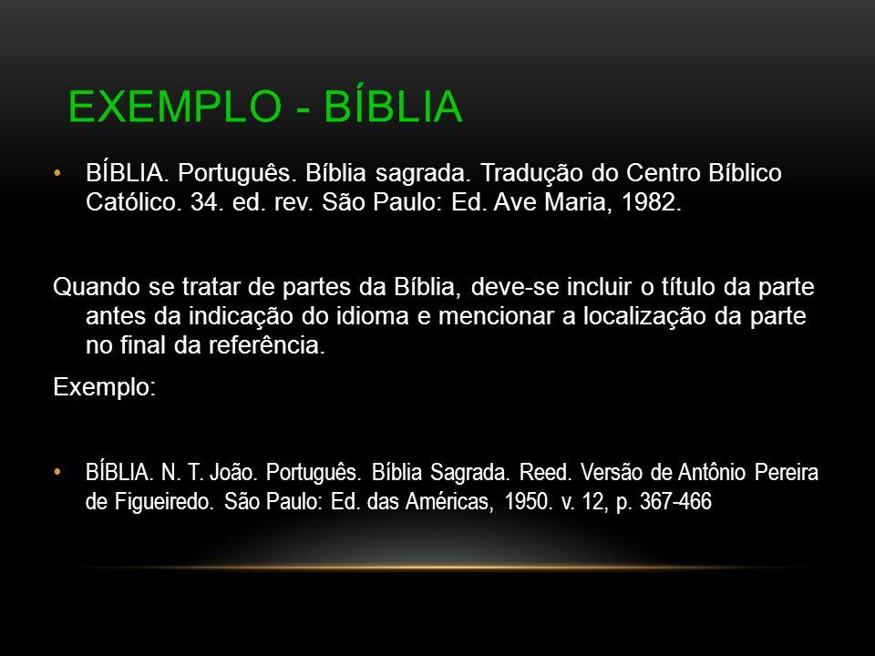 Exemplo - Bíblia BÍBLIA. Português. Bíblia sagrada. Tradução do Centro Bíblico Católico. 34. ed. rev. São Paulo: Ed. Ave Maria, 1982.