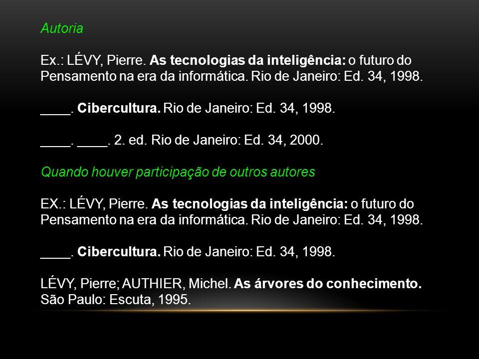 Autoria Ex.: LÉVY, Pierre. As tecnologias da inteligência: o futuro do. Pensamento na era da informática. Rio de Janeiro: Ed. 34, 1998.