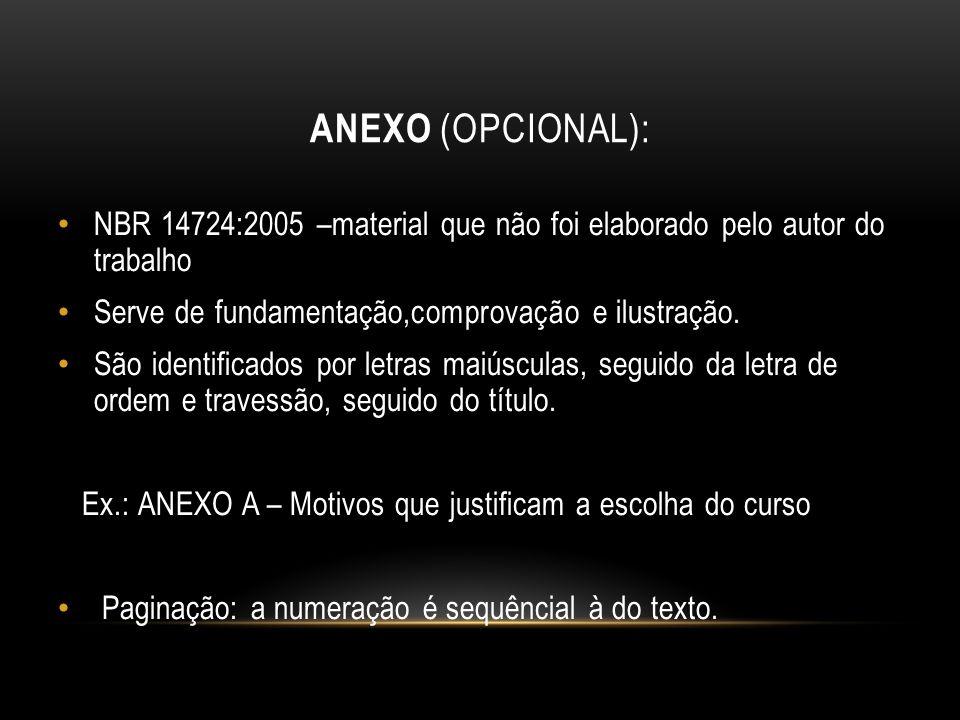 Anexo (opcional): NBR 14724:2005 –material que não foi elaborado pelo autor do trabalho. Serve de fundamentação,comprovação e ilustração.