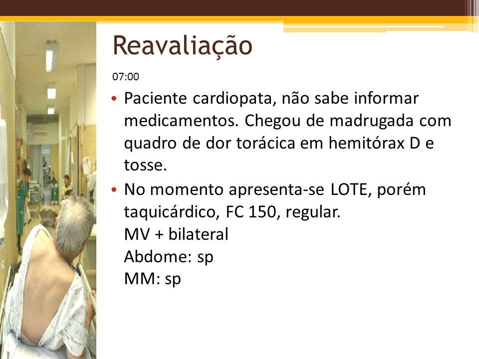 Reavaliação 07:00. Paciente cardiopata, não sabe informar medicamentos. Chegou de madrugada com quadro de dor torácica em hemitórax D e tosse.