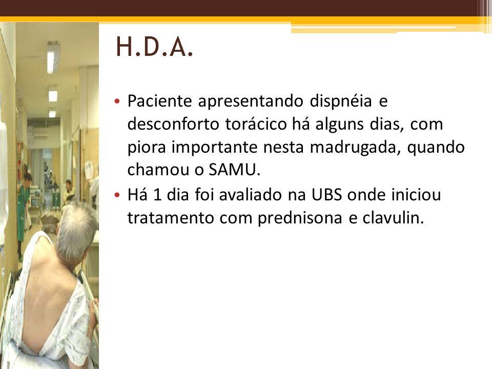 H.D.A. Paciente apresentando dispnéia e desconforto torácico há alguns dias, com piora importante nesta madrugada, quando chamou o SAMU.