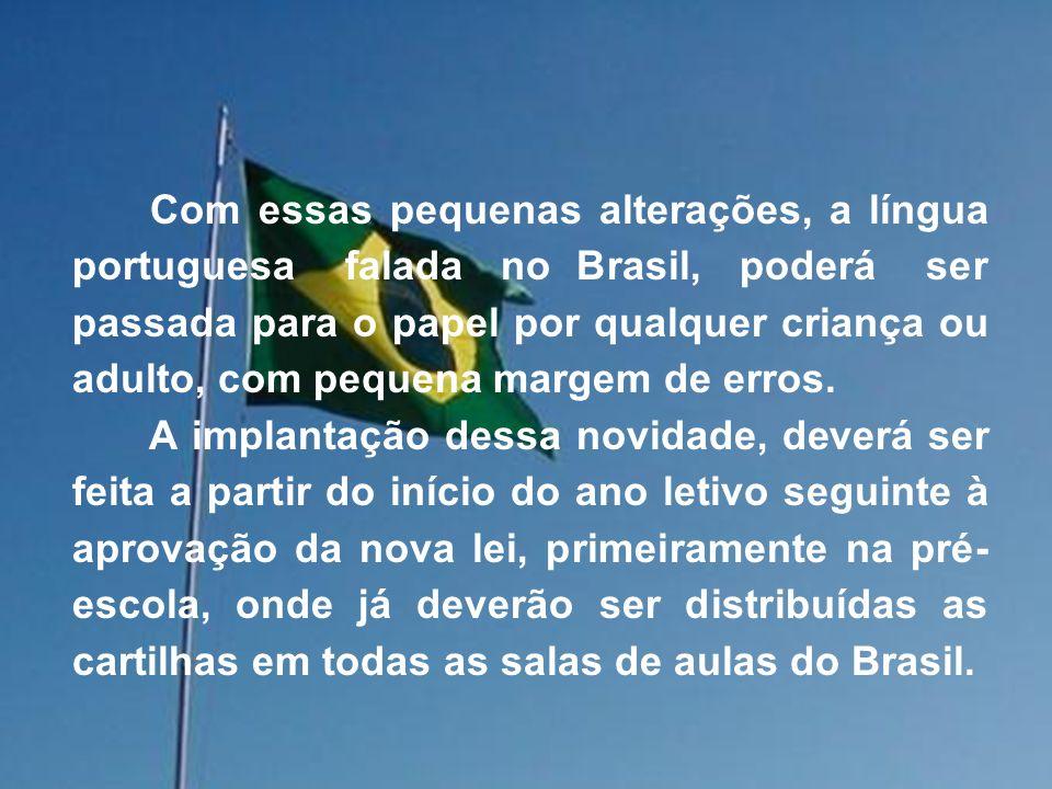 Com essas pequenas alterações, a língua portuguesa falada no Brasil, poderá ser passada para o papel por qualquer criança ou adulto, com pequena margem de erros.