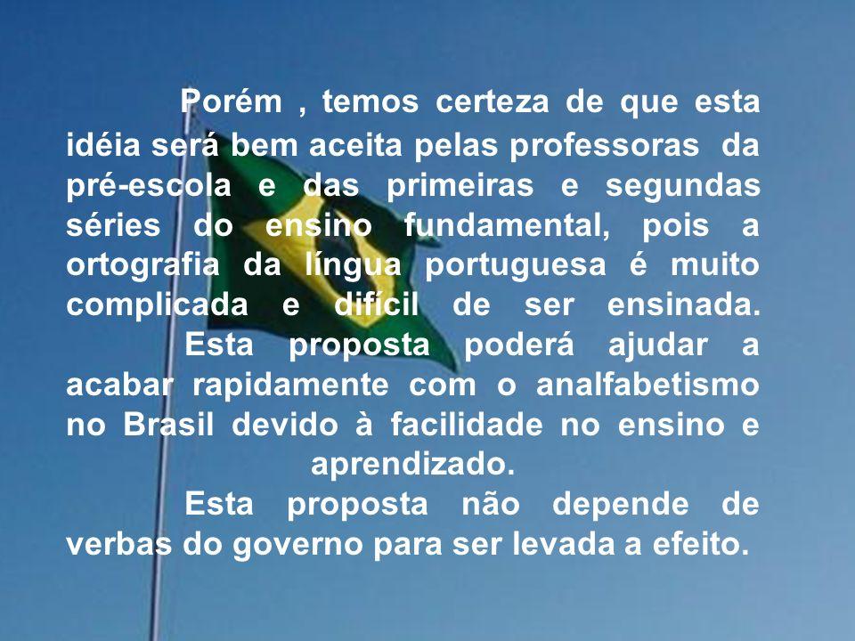 Porém , temos certeza de que esta idéia será bem aceita pelas professoras da pré-escola e das primeiras e segundas séries do ensino fundamental, pois a ortografia da língua portuguesa é muito complicada e difícil de ser ensinada.