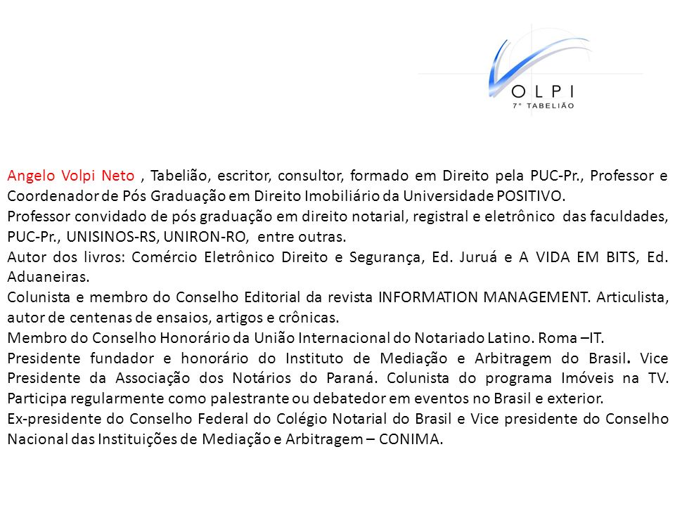Angelo Volpi Neto , Tabelião, escritor, consultor, formado em Direito pela PUC-Pr., Professor e Coordenador de Pós Graduação em Direito Imobiliário da Universidade POSITIVO.