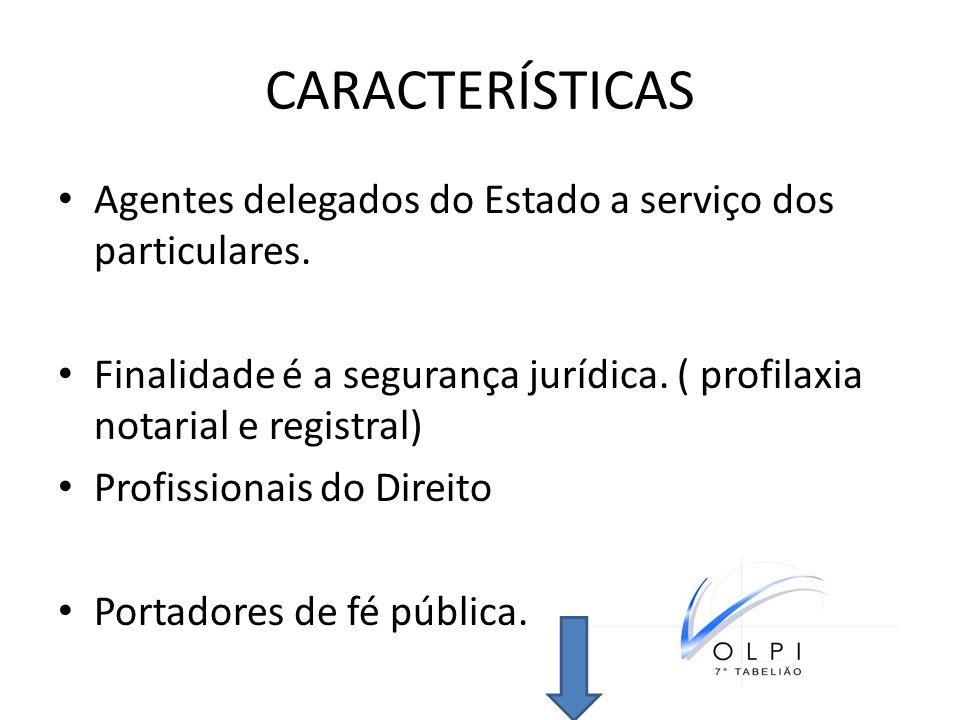 CARACTERÍSTICAS Agentes delegados do Estado a serviço dos particulares. Finalidade é a segurança jurídica. ( profilaxia notarial e registral)
