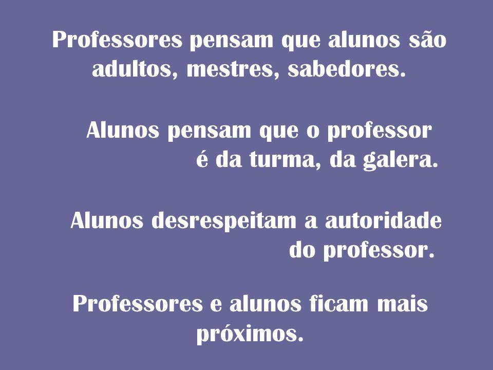 Professores pensam que alunos são adultos, mestres, sabedores.