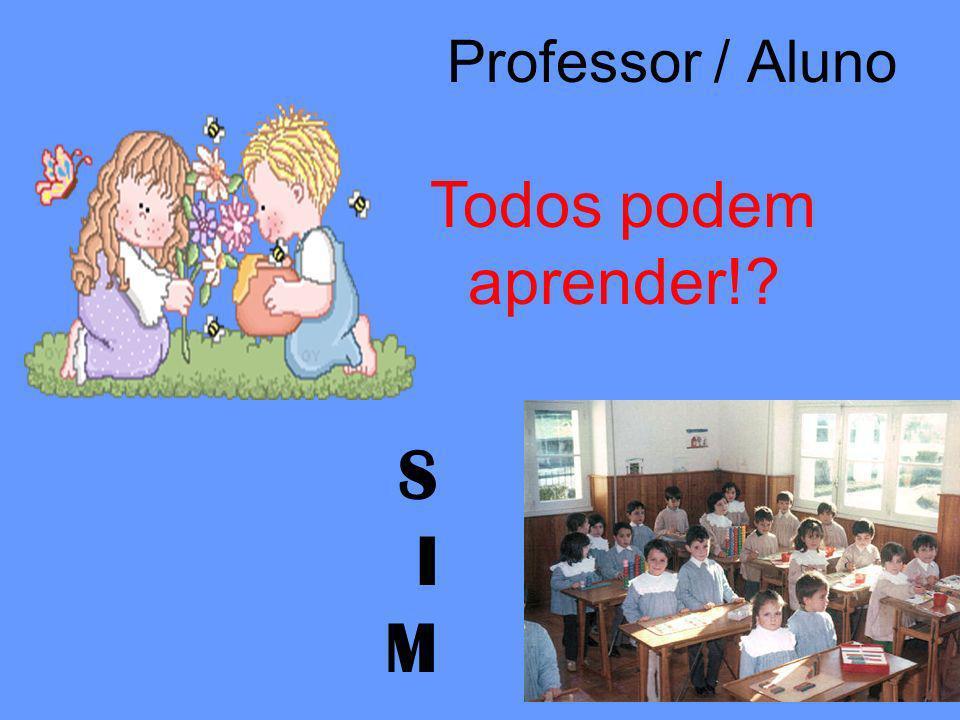 Professor / Aluno Todos podem aprender! S I M