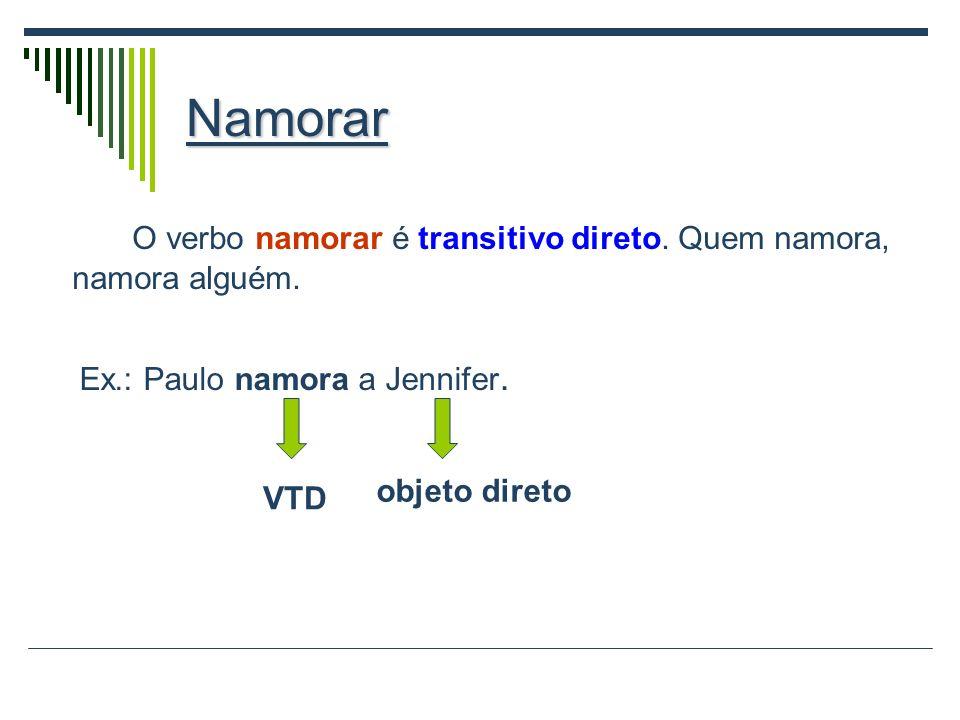 Namorar O verbo namorar é transitivo direto. Quem namora, namora alguém. Ex.: Paulo namora a Jennifer.