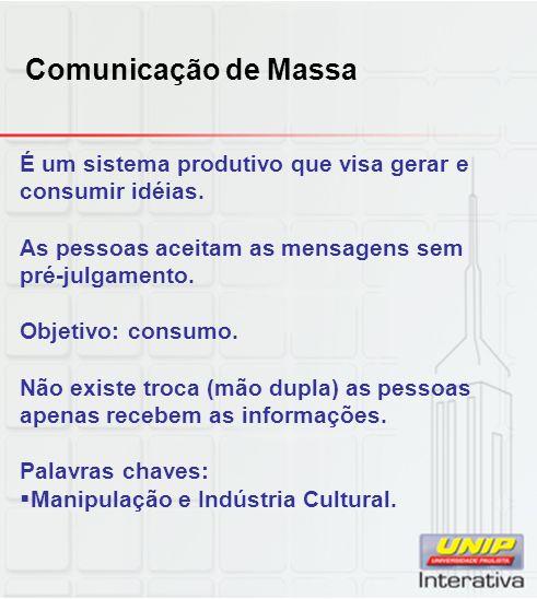Comunicação de Massa É um sistema produtivo que visa gerar e consumir idéias. As pessoas aceitam as mensagens sem pré-julgamento.