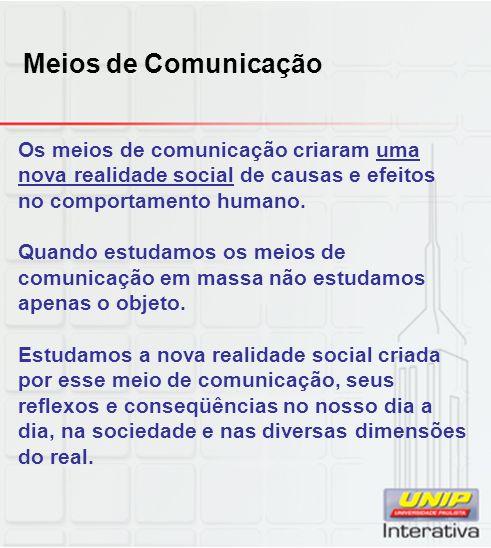 Meios de Comunicação Os meios de comunicação criaram uma nova realidade social de causas e efeitos no comportamento humano.