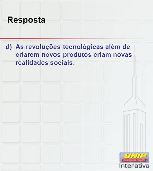 Resposta d) As revoluções tecnológicas além de criarem novos produtos criam novas realidades sociais.