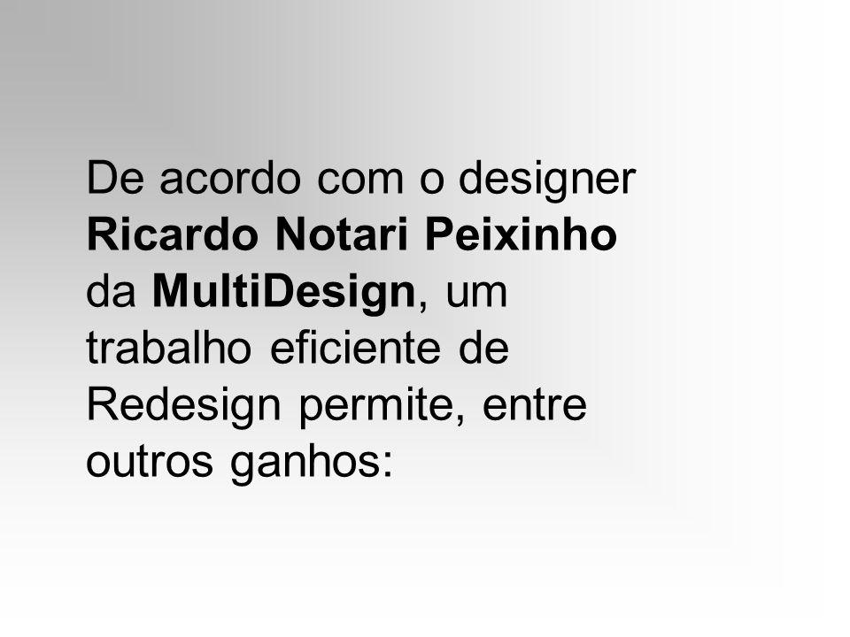 De acordo com o designer Ricardo Notari Peixinho da MultiDesign, um trabalho eficiente de Redesign permite, entre outros ganhos: