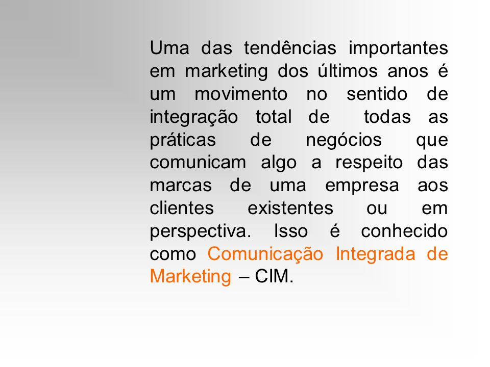 Uma das tendências importantes em marketing dos últimos anos é um movimento no sentido de integração total de todas as práticas de negócios que comunicam algo a respeito das marcas de uma empresa aos clientes existentes ou em perspectiva.