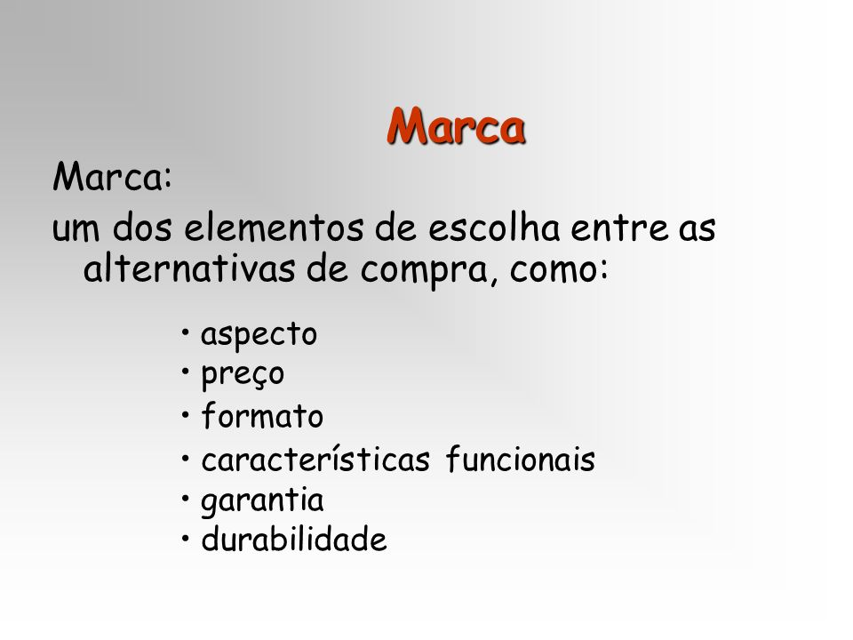 Marca Marca: um dos elementos de escolha entre as alternativas de compra, como: aspecto. preço. formato.