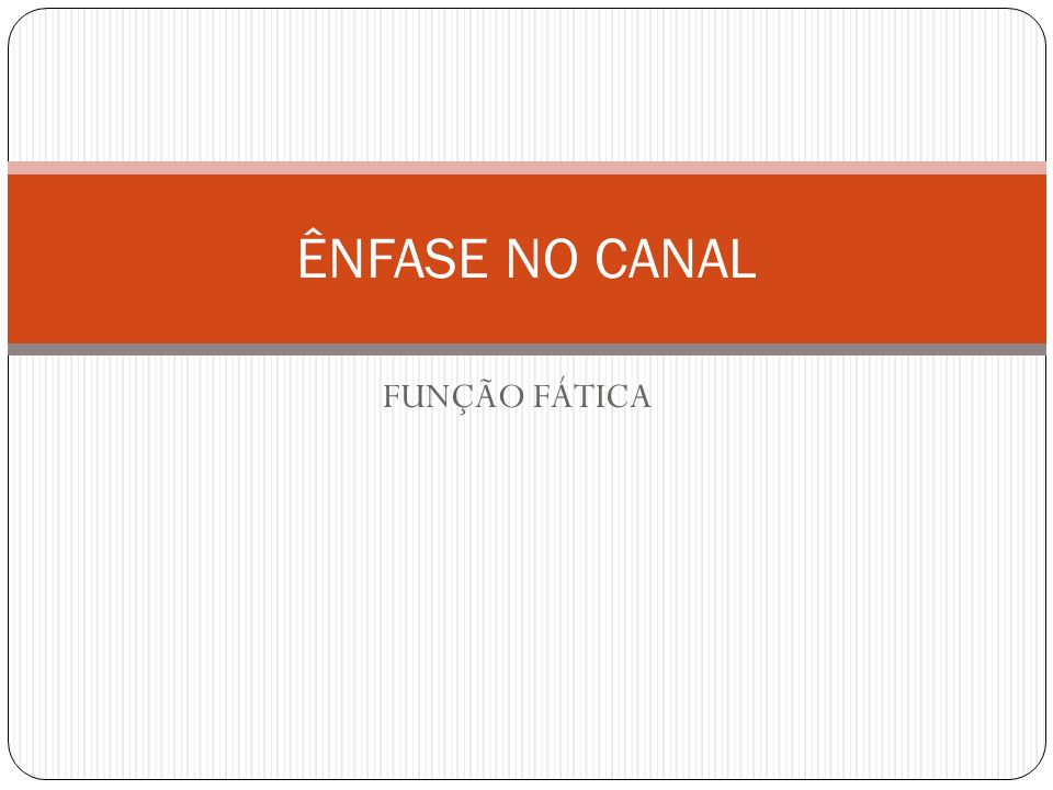 ÊNFASE NO CANAL FUNÇÃO FÁTICA