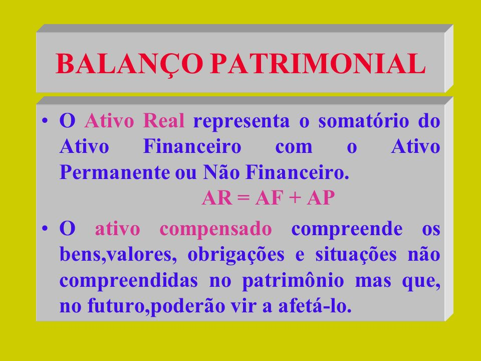 BALANÇO PATRIMONIAL O Ativo Real representa o somatório do Ativo Financeiro com o Ativo Permanente ou Não Financeiro. AR = AF + AP.