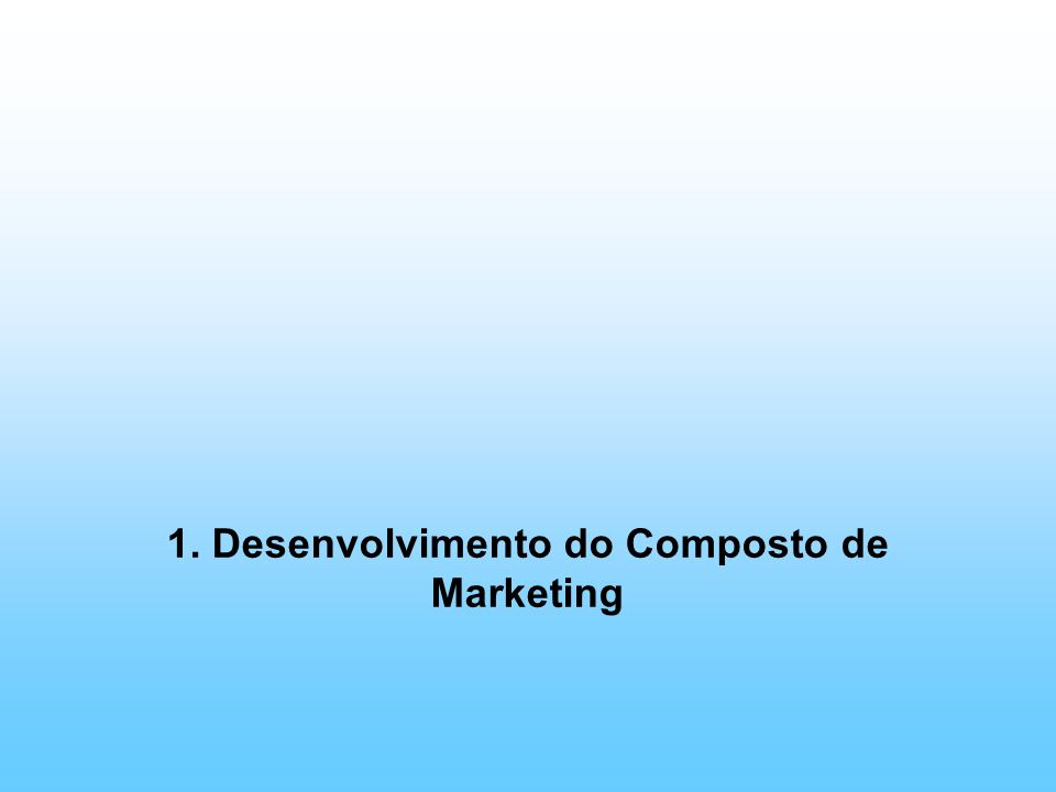 1. Desenvolvimento do Composto de Marketing