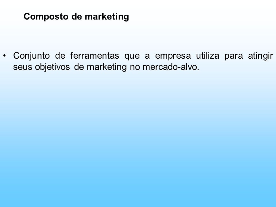 Composto de marketing Conjunto de ferramentas que a empresa utiliza para atingir seus objetivos de marketing no mercado-alvo.