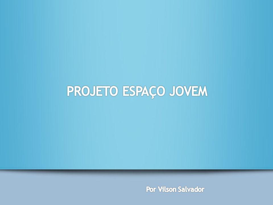 PROJETO ESPAÇO JOVEM Por Vilson Salvador
