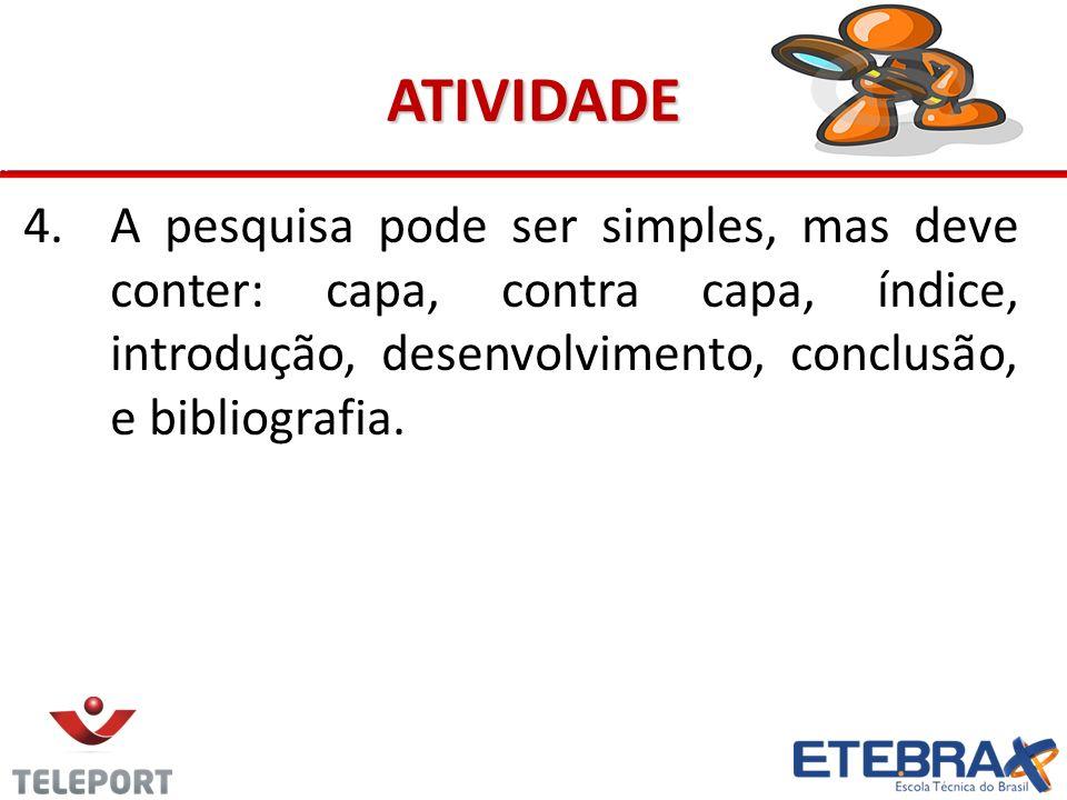 ATIVIDADE A pesquisa pode ser simples, mas deve conter: capa, contra capa, índice, introdução, desenvolvimento, conclusão, e bibliografia.