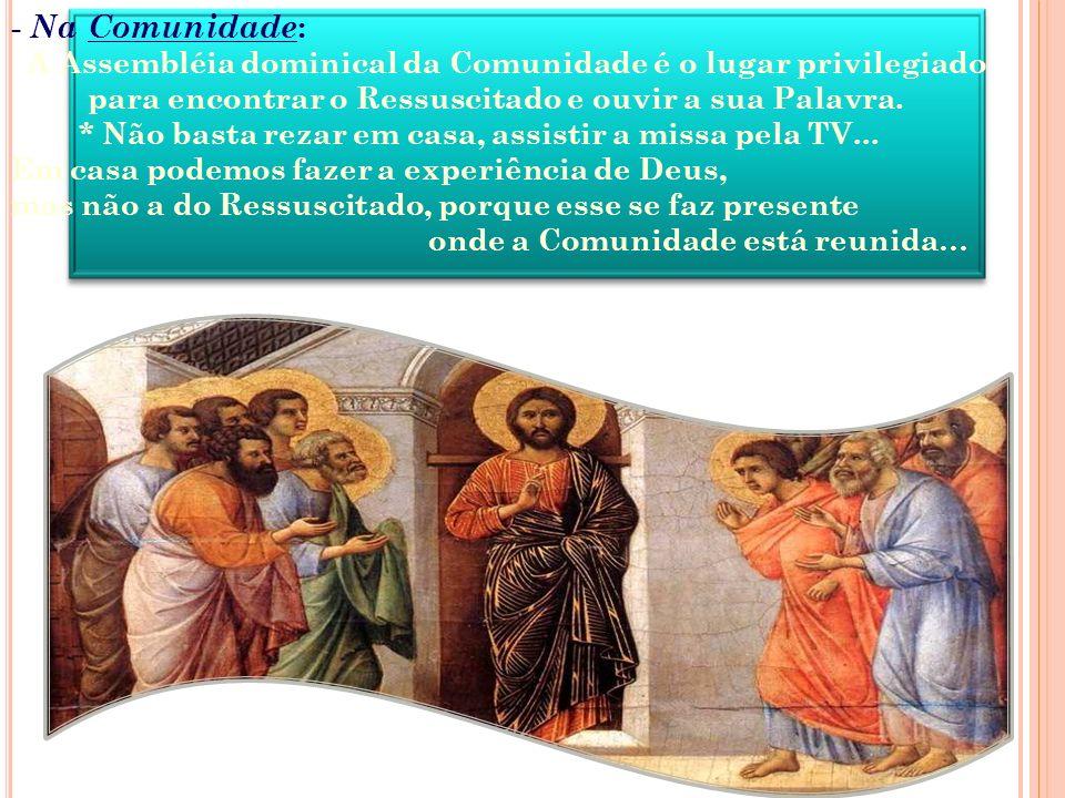 - Na Comunidade: A Assembléia dominical da Comunidade é o lugar privilegiado. para encontrar o Ressuscitado e ouvir a sua Palavra.