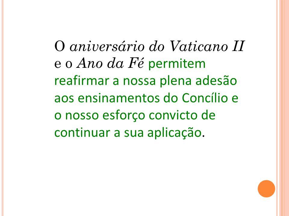 O aniversário do Vaticano II e o Ano da Fé permitem reafirmar a nossa plena adesão aos ensinamentos do Concílio e o nosso esforço convicto de continuar a sua aplicação.