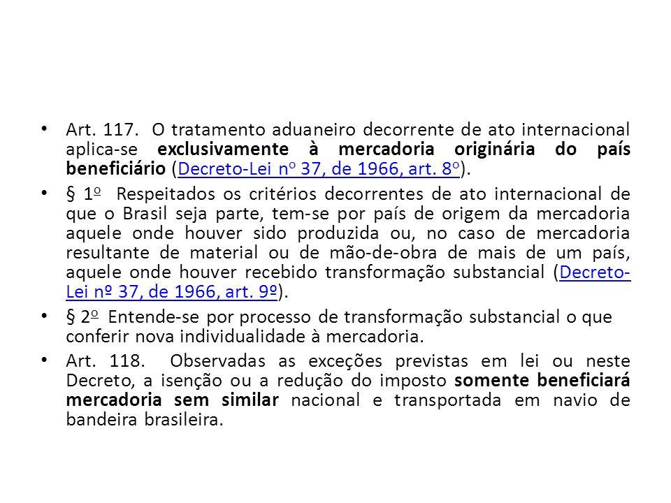 Art. 117. O tratamento aduaneiro decorrente de ato internacional aplica-se exclusivamente à mercadoria originária do país beneficiário (Decreto-Lei no 37, de 1966, art. 8o).
