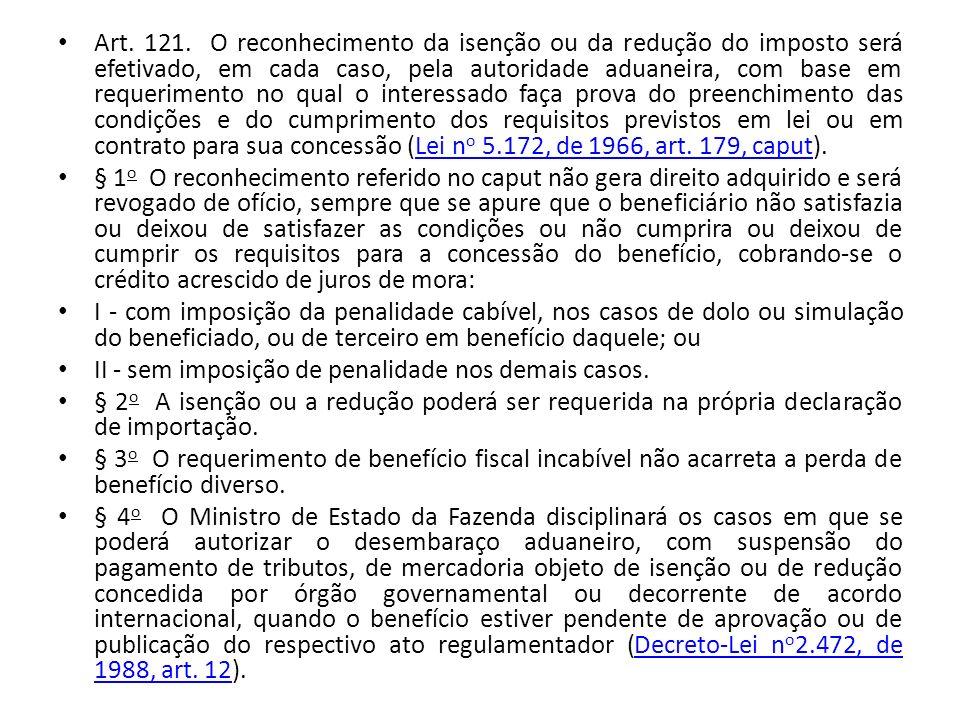 Art. 121. O reconhecimento da isenção ou da redução do imposto será efetivado, em cada caso, pela autoridade aduaneira, com base em requerimento no qual o interessado faça prova do preenchimento das condições e do cumprimento dos requisitos previstos em lei ou em contrato para sua concessão (Lei no 5.172, de 1966, art. 179, caput).