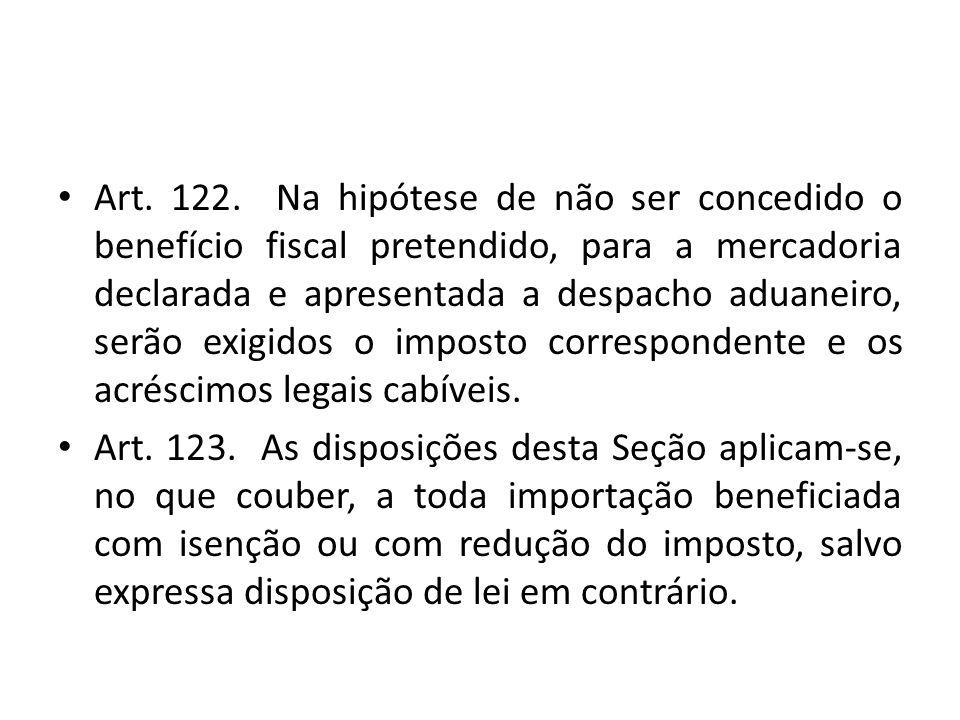 Art. 122. Na hipótese de não ser concedido o benefício fiscal pretendido, para a mercadoria declarada e apresentada a despacho aduaneiro, serão exigidos o imposto correspondente e os acréscimos legais cabíveis.