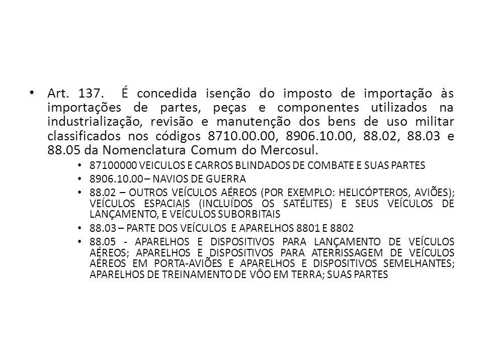 Art. 137. É concedida isenção do imposto de importação às importações de partes, peças e componentes utilizados na industrialização, revisão e manutenção dos bens de uso militar classificados nos códigos 8710.00.00, 8906.10.00, 88.02, 88.03 e 88.05 da Nomenclatura Comum do Mercosul.