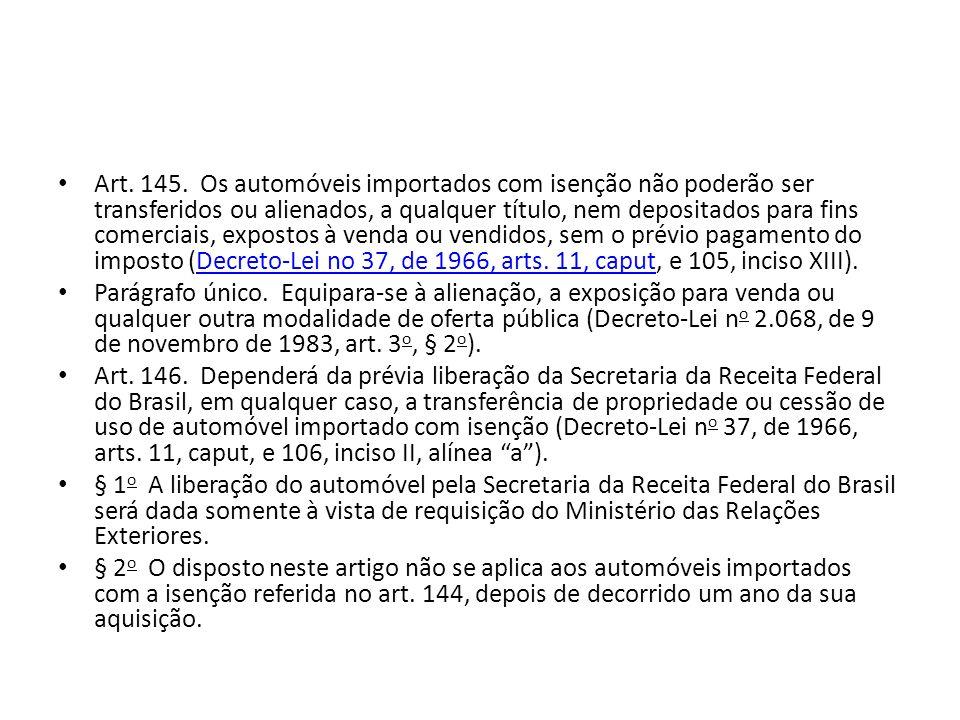 Art. 145. Os automóveis importados com isenção não poderão ser transferidos ou alienados, a qualquer título, nem depositados para fins comerciais, expostos à venda ou vendidos, sem o prévio pagamento do imposto (Decreto-Lei no 37, de 1966, arts. 11, caput, e 105, inciso XIII).