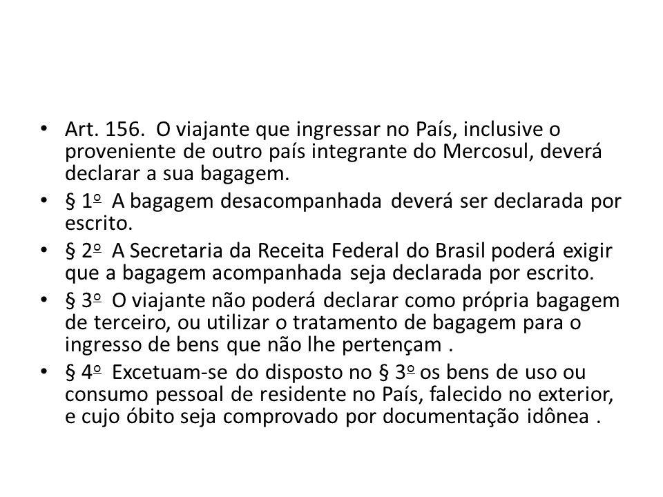 Art. 156. O viajante que ingressar no País, inclusive o proveniente de outro país integrante do Mercosul, deverá declarar a sua bagagem.