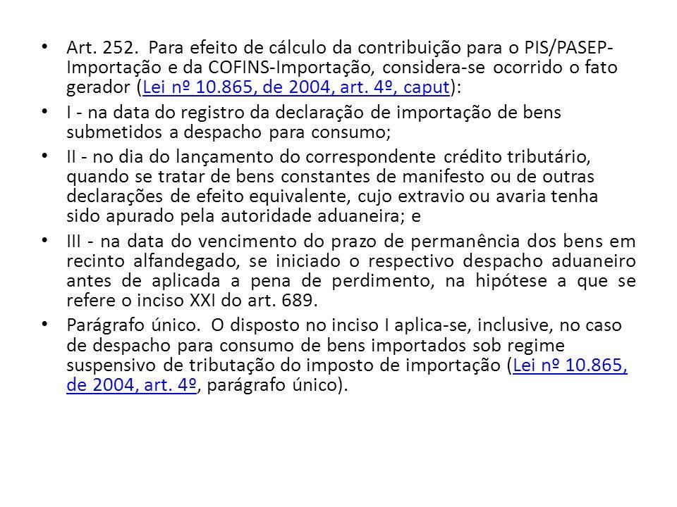 Art. 252. Para efeito de cálculo da contribuição para o PIS/PASEP-Importação e da COFINS-Importação, considera-se ocorrido o fato gerador (Lei nº 10.865, de 2004, art. 4º, caput):
