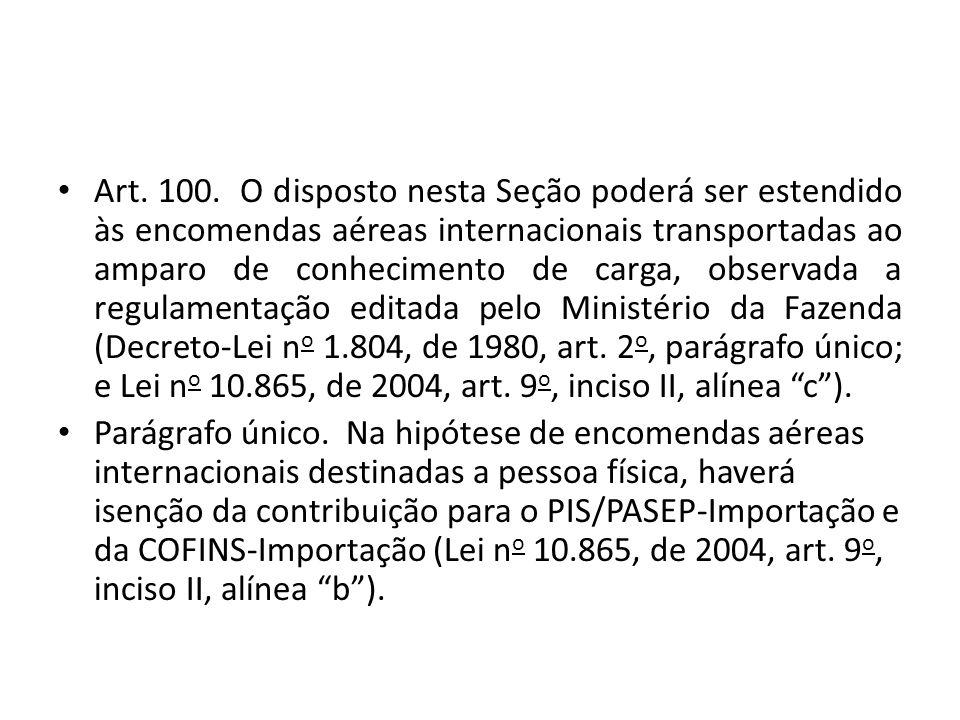 Art. 100. O disposto nesta Seção poderá ser estendido às encomendas aéreas internacionais transportadas ao amparo de conhecimento de carga, observada a regulamentação editada pelo Ministério da Fazenda (Decreto-Lei no 1.804, de 1980, art. 2o, parágrafo único; e Lei no 10.865, de 2004, art. 9o, inciso II, alínea c ).