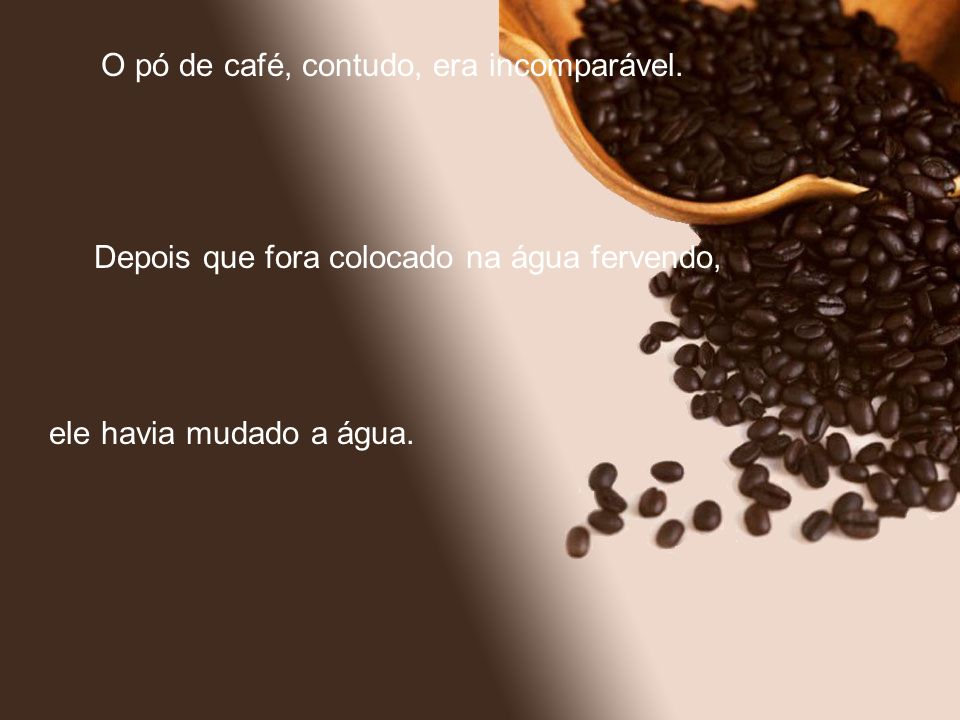 O pó de café, contudo, era incomparável.