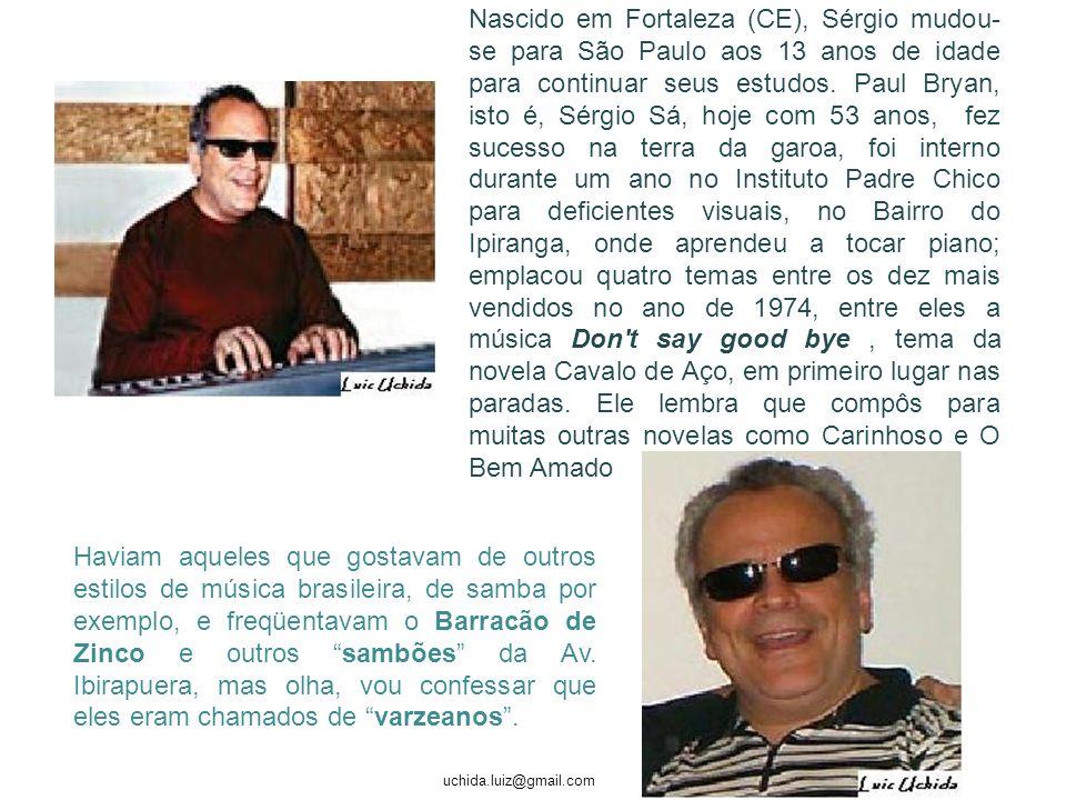 Nascido em Fortaleza (CE), Sérgio mudou-se para São Paulo aos 13 anos de idade para continuar seus estudos. Paul Bryan, isto é, Sérgio Sá, hoje com 53 anos, fez sucesso na terra da garoa, foi interno durante um ano no Instituto Padre Chico para deficientes visuais, no Bairro do Ipiranga, onde aprendeu a tocar piano; emplacou quatro temas entre os dez mais vendidos no ano de 1974, entre eles a música Don t say good bye , tema da novela Cavalo de Aço, em primeiro lugar nas paradas. Ele lembra que compôs para muitas outras novelas como Carinhoso e O Bem Amado