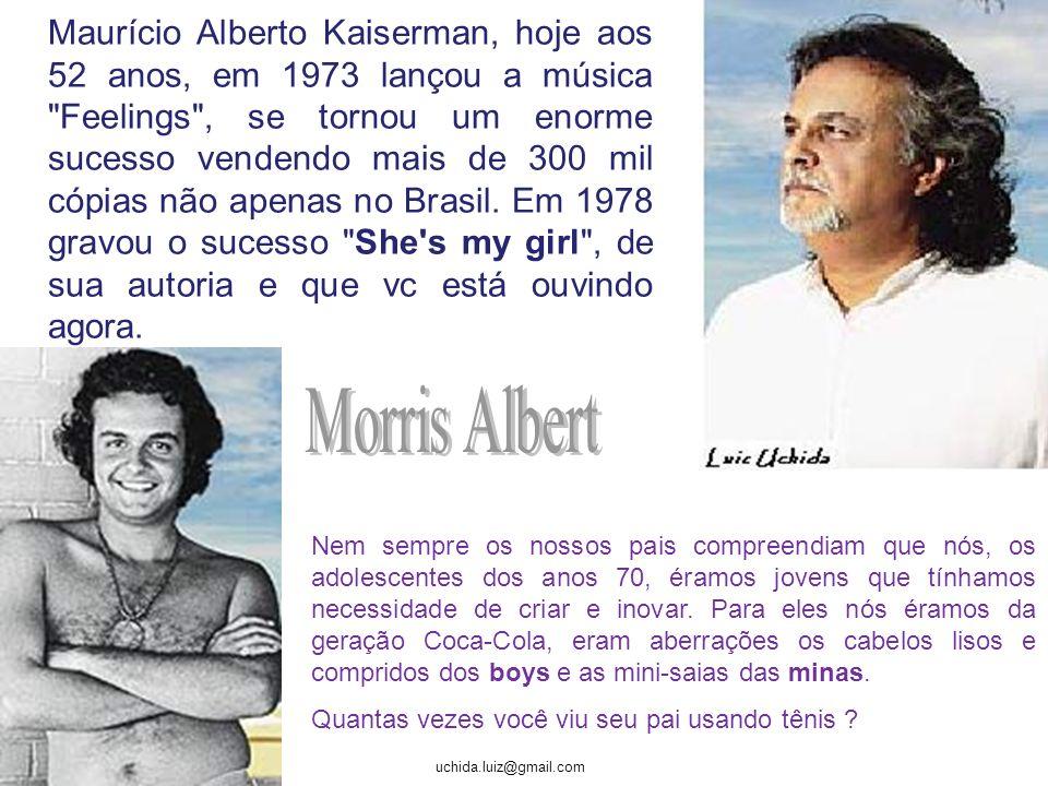 Maurício Alberto Kaiserman, hoje aos 52 anos, em 1973 lançou a música Feelings , se tornou um enorme sucesso vendendo mais de 300 mil cópias não apenas no Brasil. Em 1978 gravou o sucesso She s my girl , de sua autoria e que vc está ouvindo agora.