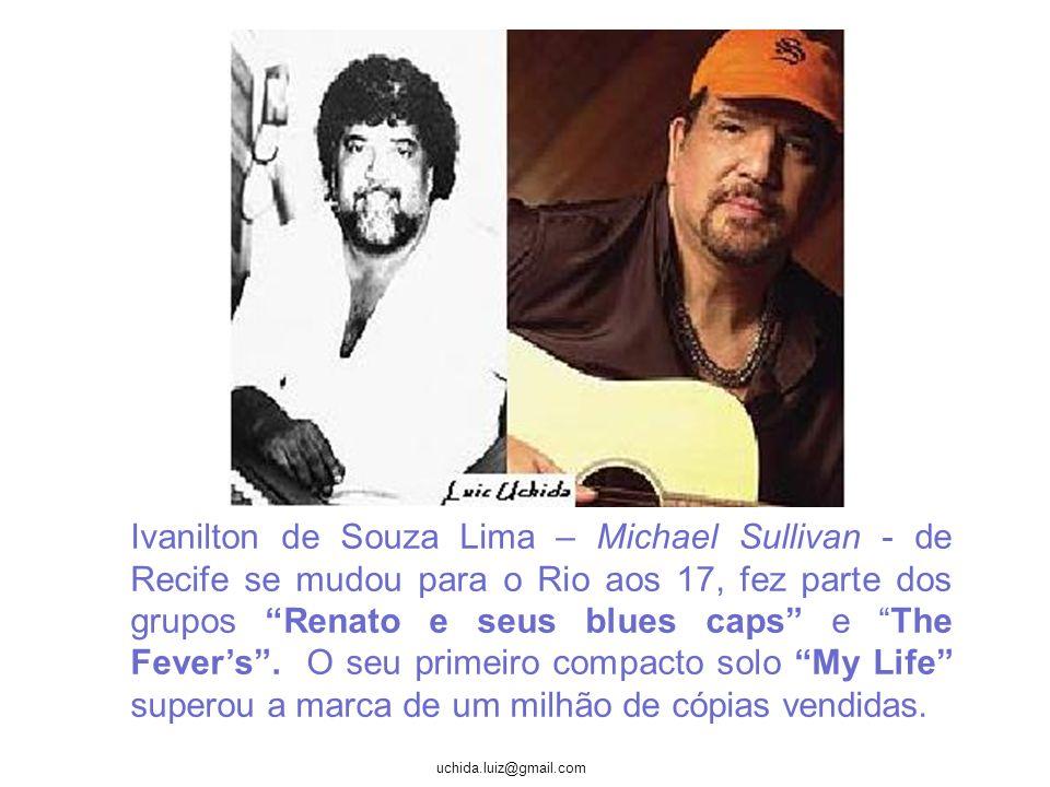 Ivanilton de Souza Lima – Michael Sullivan - de Recife se mudou para o Rio aos 17, fez parte dos grupos Renato e seus blues caps e The Fever's .