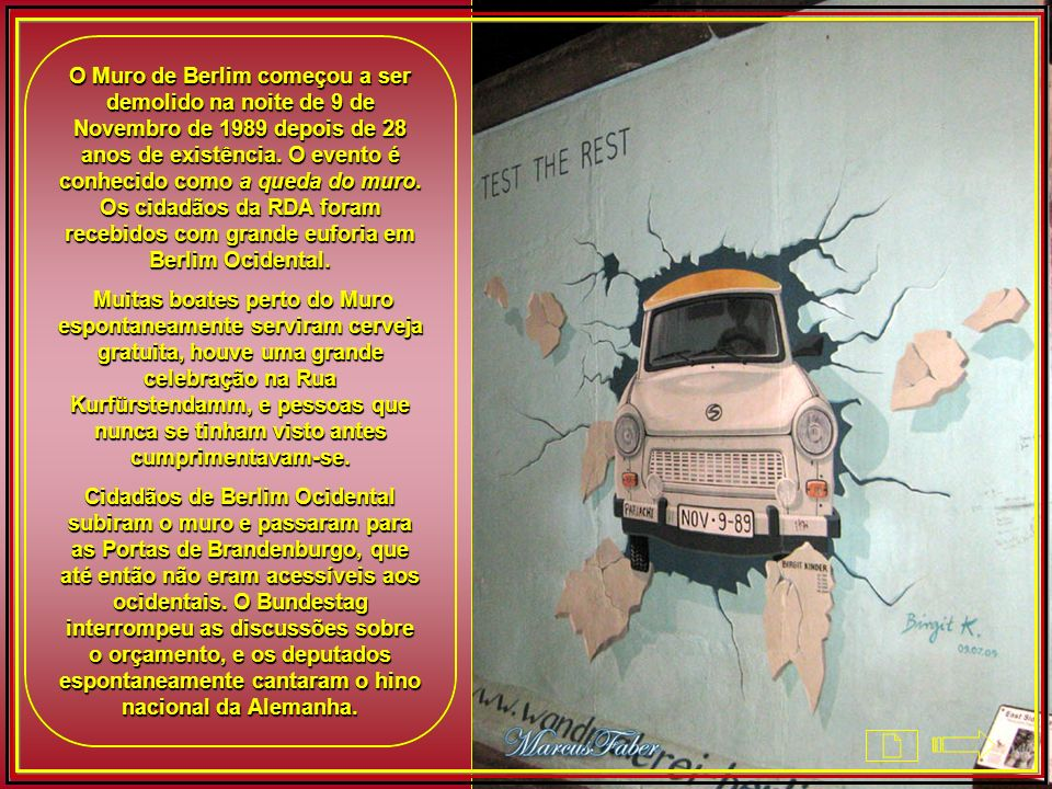 O Muro de Berlim começou a ser demolido na noite de 9 de Novembro de 1989 depois de 28 anos de existência. O evento é conhecido como a queda do muro. Os cidadãos da RDA foram recebidos com grande euforia em Berlim Ocidental.