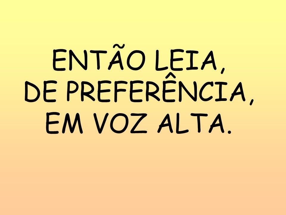 ENTÃO LEIA, DE PREFERÊNCIA, EM VOZ ALTA.
