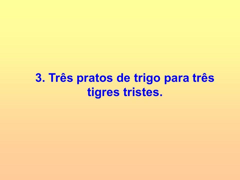 3. Três pratos de trigo para três tigres tristes.