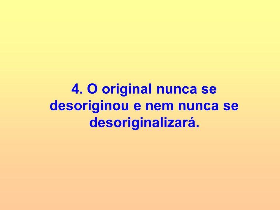 4. O original nunca se desoriginou e nem nunca se desoriginalizará.