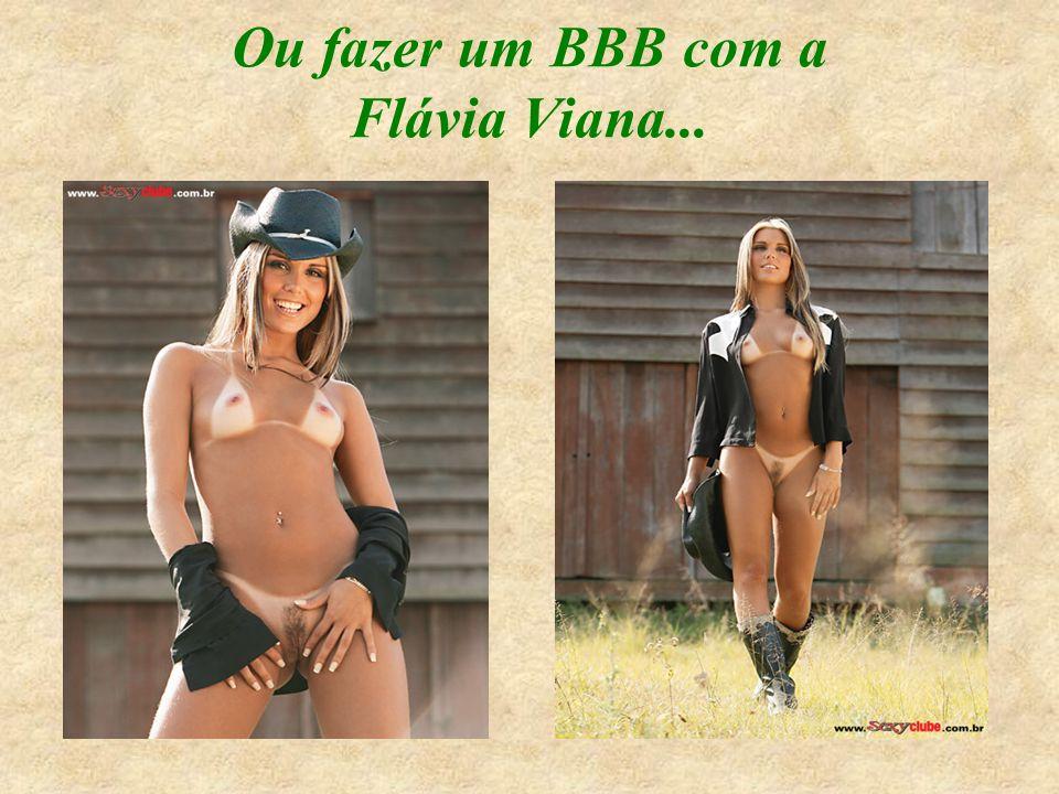 Ou fazer um BBB com a Flávia Viana...