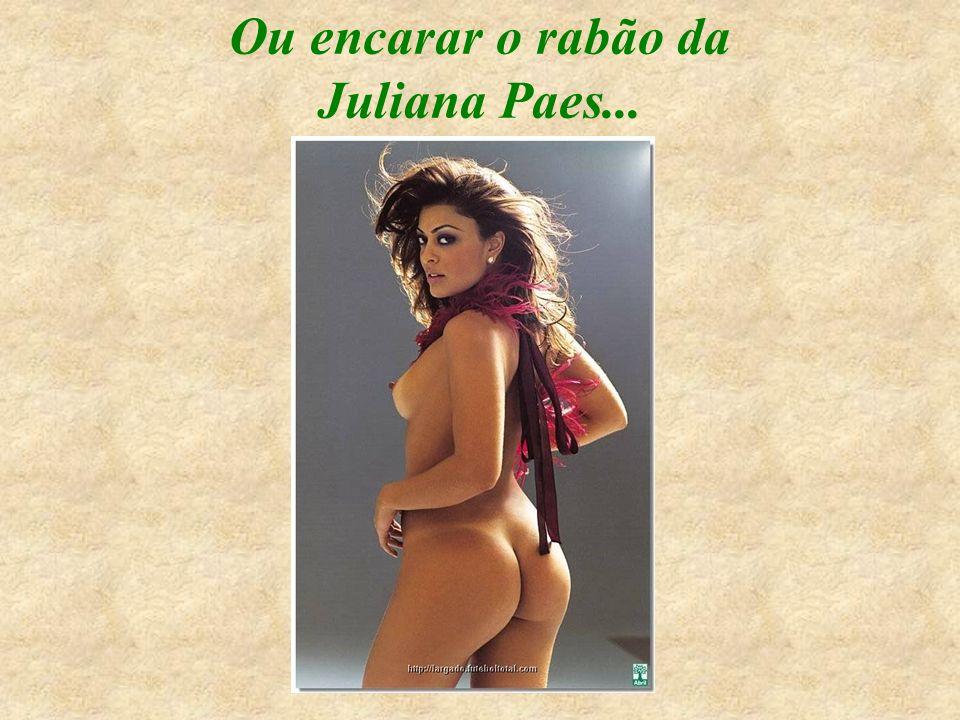 Ou encarar o rabão da Juliana Paes...