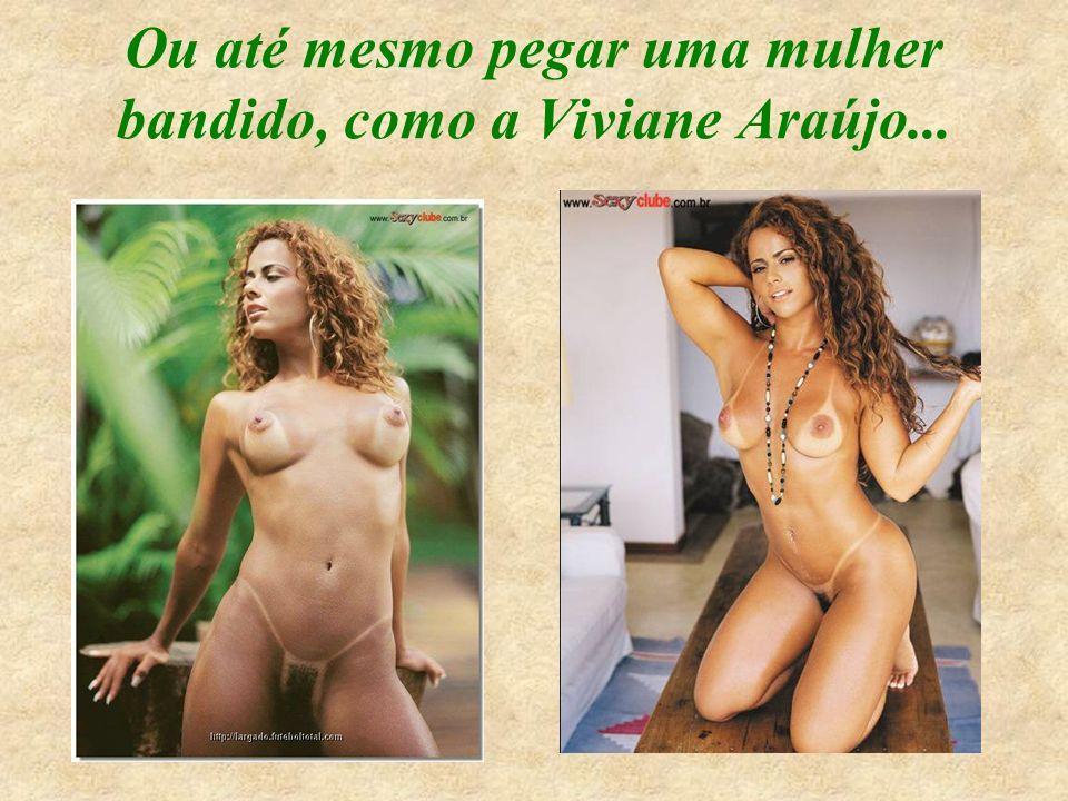 Ou até mesmo pegar uma mulher bandido, como a Viviane Araújo...
