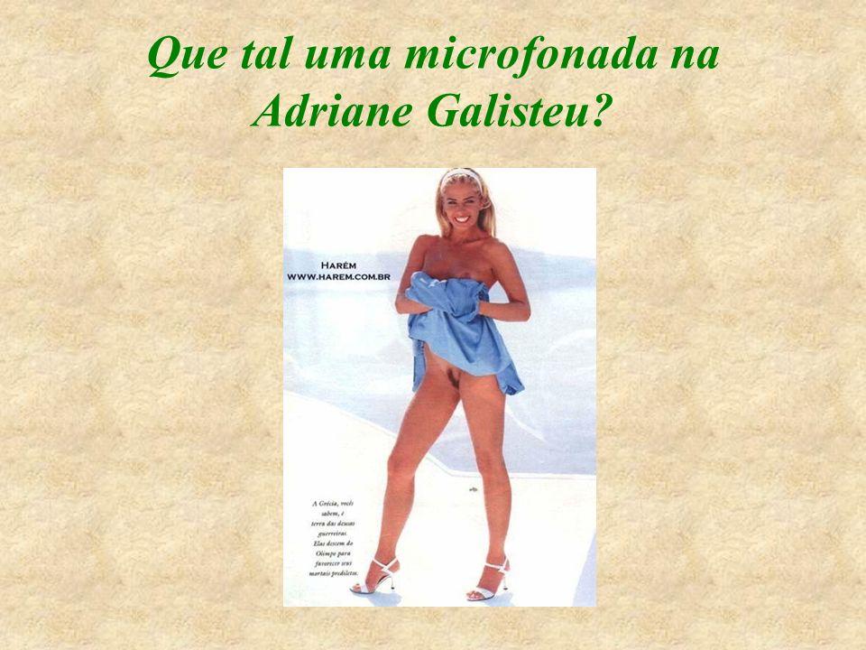 Que tal uma microfonada na Adriane Galisteu